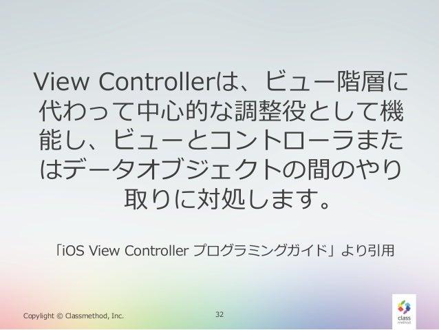 View Controllerは、ビュー階層に 代わって中⼼心的な調整役として機 能し、ビューとコントローラまた はデータオブジェクトの間のやり 取りに対処します。 「iOS View Controller プログラミングガイド」より引...