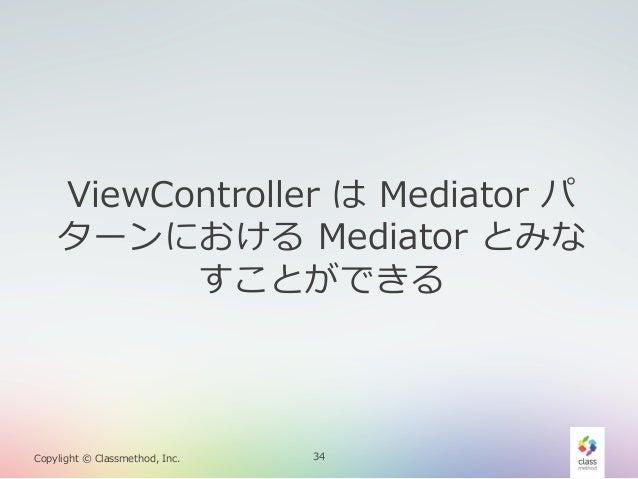 ViewController は Mediator パ ターンにおける Mediator とみな すことができる  Copylight © Classmethod, Inc.  34