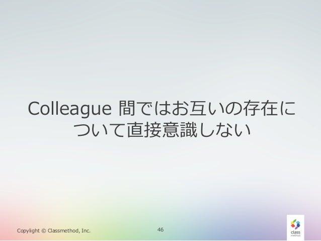 Colleague 間ではお互いの存在に ついて直接意識識しない  Copylight © Classmethod, Inc.  46