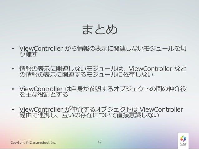 まとめ • ViewController から情報の表⽰示に関連しないモジュールを切切 り離離す • 情報の表⽰示に関連しないモジュールは、ViewController など の情報の表⽰示に関連するモジュールに依存しない • Vie...