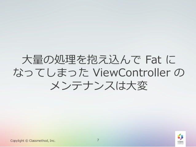 ⼤大量量の処理理を抱え込んで Fat に なってしまった ViewController の メンテナンスは⼤大変  Copylight © Classmethod, Inc.  7
