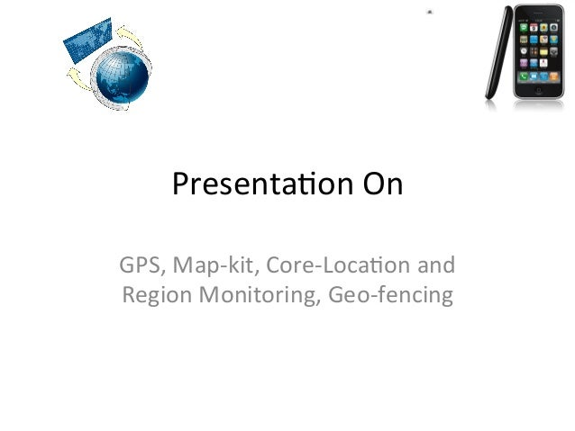 Presenta(on  On   GPS,  Map-‐kit,  Core-‐Loca(on  and   Region  Monitoring,  Geo-‐fencing