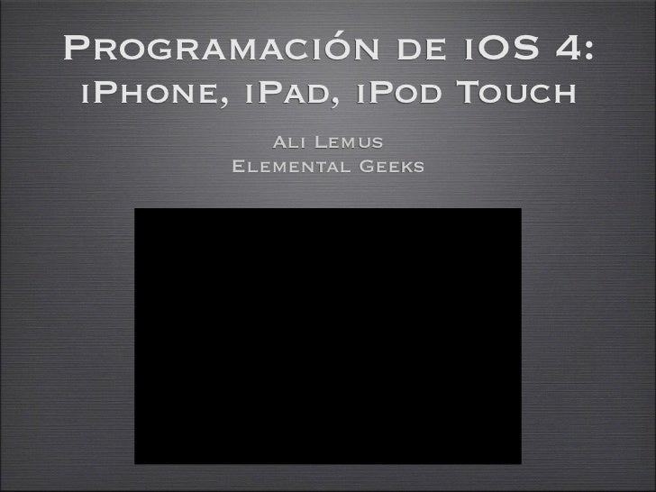 Programación de iOS 4:iPhone, iPad, iPod Touch          Ali Lemus       Elemental Geeks