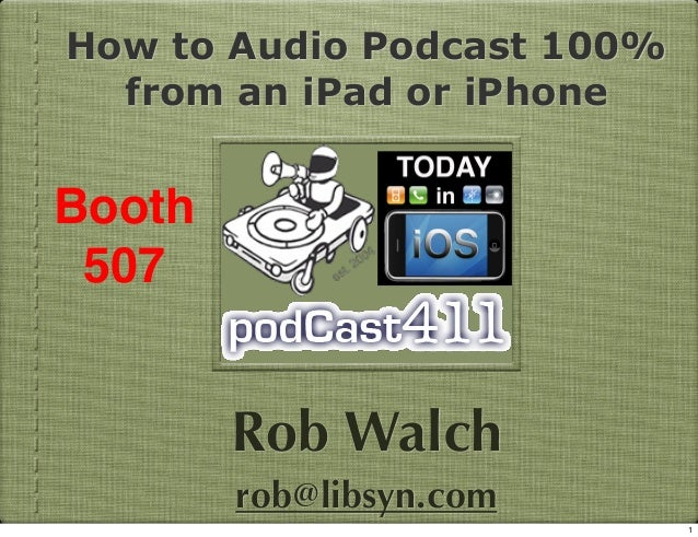 How to Audio Podcast 100% from an iPad or iPhone  Booth 507  Rob Walch rob@libsyn.com 1