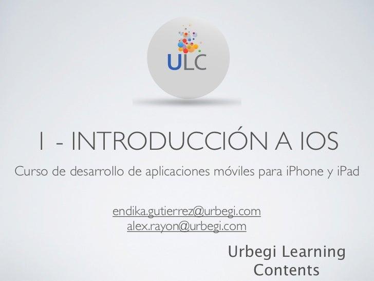 1 - INTRODUCCIÓN A IOSCurso de desarrollo de aplicaciones móviles para iPhone y iPad                 endika.gutierrez@urbe...