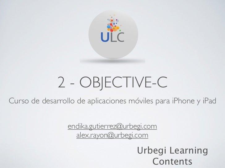 2 - OBJECTIVE-CCurso de desarrollo de aplicaciones móviles para iPhone y iPad                 endika.gutierrez@urbegi.com ...