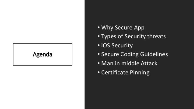 Agenda • Why Secure App • Types of Security threats • iOS Security • Secure Coding Guidelines • Man in middle Attack • Cer...
