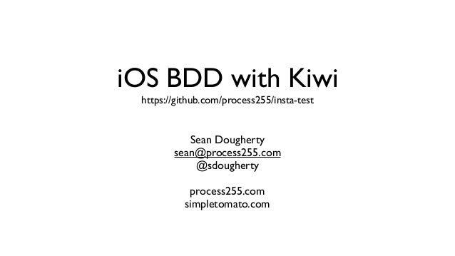 iOS BDD with Kiwi https://github.com/process255/insta-test Sean Dougherty sean@process255.com @sdougherty process255.com s...