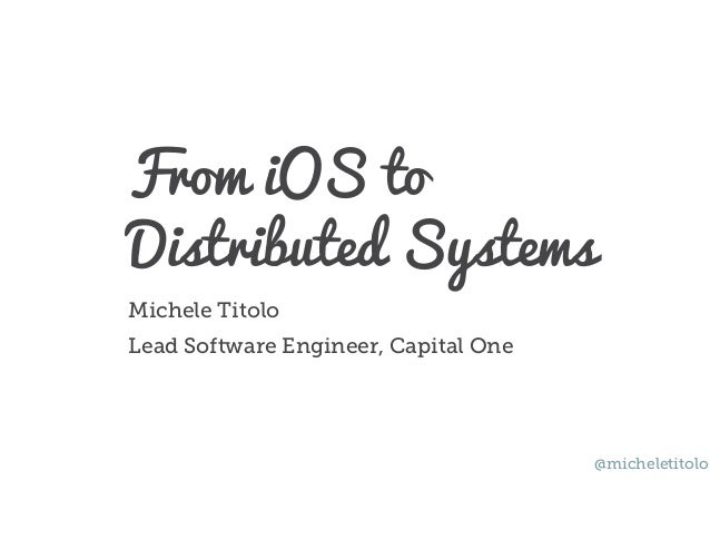 From iOS to Distributed Systems Michele Titolo Lead Software Engineer, Capital One @micheletitolo