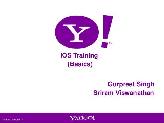 iOS Training (Basics) Gurpreet Singh Sriram Viswanathan  Yahoo! Confidential  1