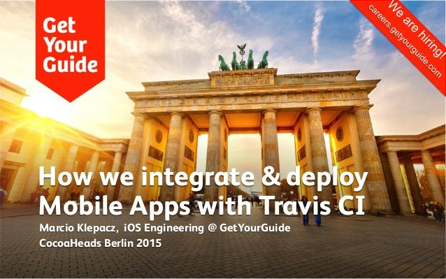 How we integrate & deploy Mobile Apps with Travis CI Marcio Klepacz, iOS Engineering @ GetYourGuide CocoaHeads Berlin 2015