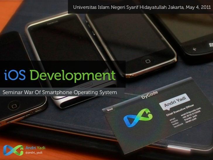 Universitas Islam Negeri Syarif Hidayatullah Jakarta, May 4, 2011iOS DevelopmentSeminar War Of Smartphone Operating System...