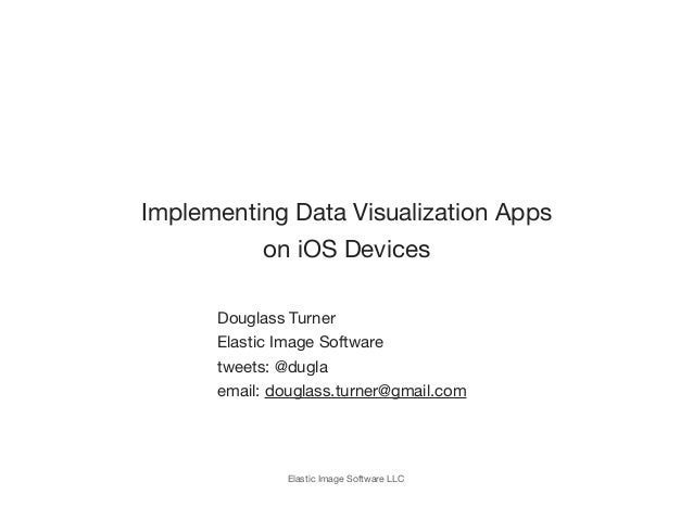 Implementing Data Visualization Apps          on iOS Devices      Douglass Turner      Elastic Image Software      tweets:...