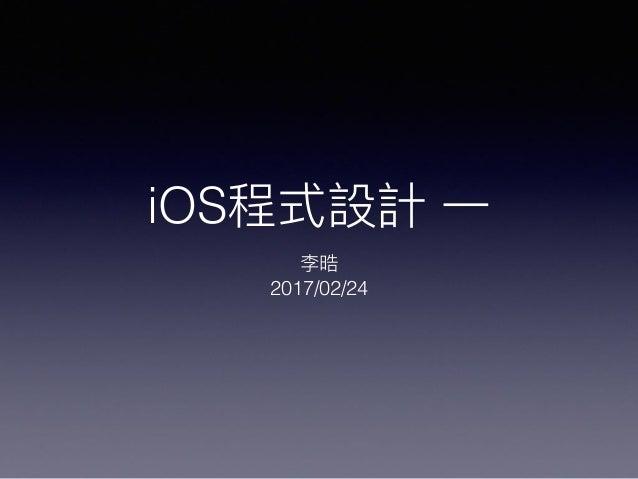iOS程式設計 ⼀一 李晧 2017/02/24