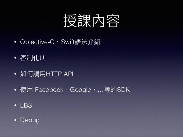 授課內容 • Objective-C、Swift語法介紹 • 客制化UI • 如何調⽤用HTTP API • 使⽤用 Facebook、Google、…等的SDK • LBS • Debug