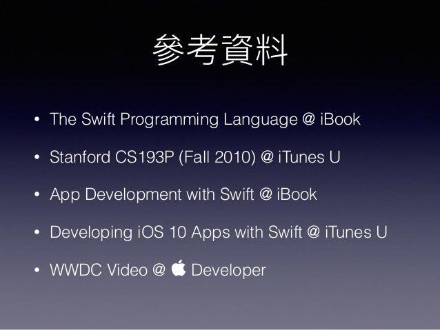 參參考資料 • The Swift Programming Language @ iBook • Stanford CS193P (Fall 2010) @ iTunes U • App Development with Swift @ iBo...
