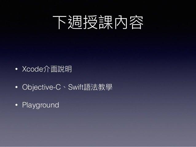 下週授課內容 • Xcode介⾯面說明 • Objective-C、Swift語法教學 • Playground