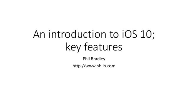 An introduction to iOS 10; key features Phil Bradley http://www.philb.com