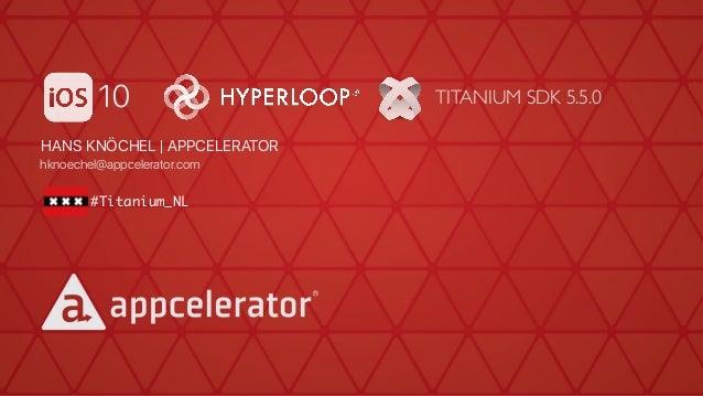 HANS KNÖCHEL   APPCELERATOR hknoechel@appcelerator.com #Titanium_NL 10 TITANIUM SDK 5.5.0