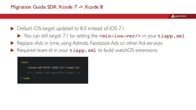 Migration Guide SDK Xcode 7 -> Xcode 8 Default iOS-target updated to 8.0 instead of iOS 7.1 You can still target 7.1 by se...