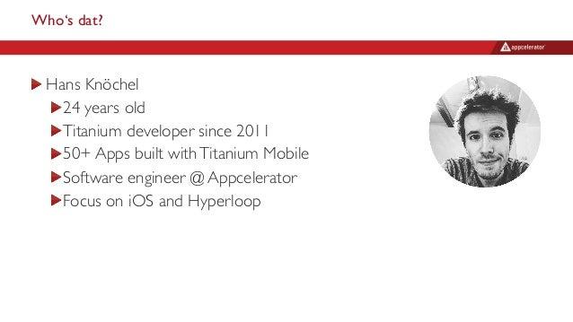 Who's dat? Hans Knöchel 24 years old Titanium developer since 2011 50+ Apps built withTitanium Mobile Software engineer @ ...