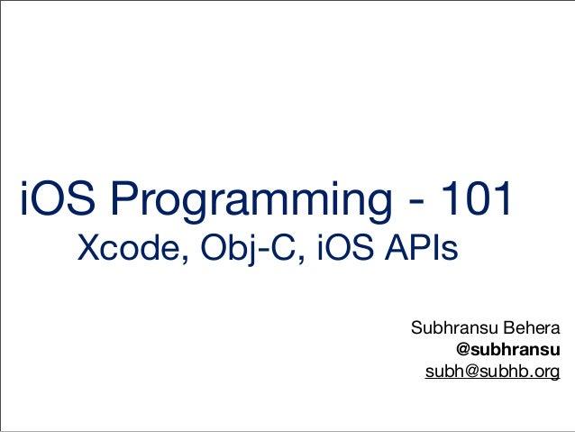 iOS Programming - 101 Xcode, Obj-C, iOS APIs Subhransu Behera @subhransu subh@subhb.org