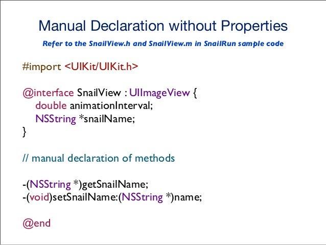 Manual Implementation without Properties // manual getter method -(NSString *)getSnailName { return snailName; } // manual...