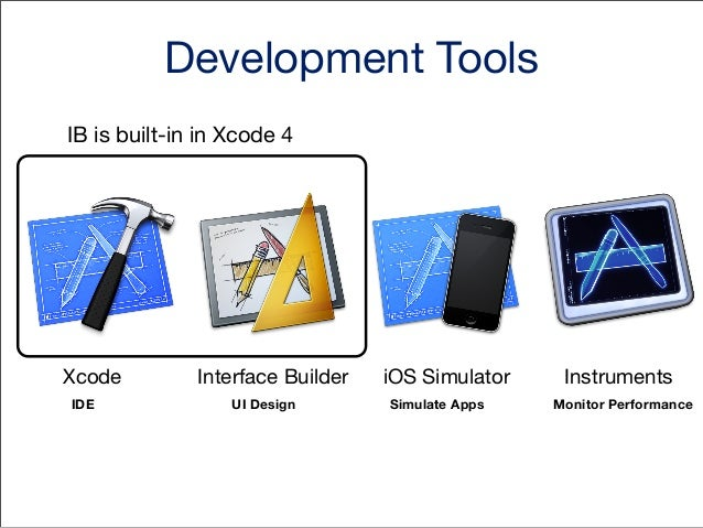 Development Tools IB is built-in in Xcode 4  Xcode IDE  Interface Builder UI Design  iOS Simulator Simulate Apps  Instrume...