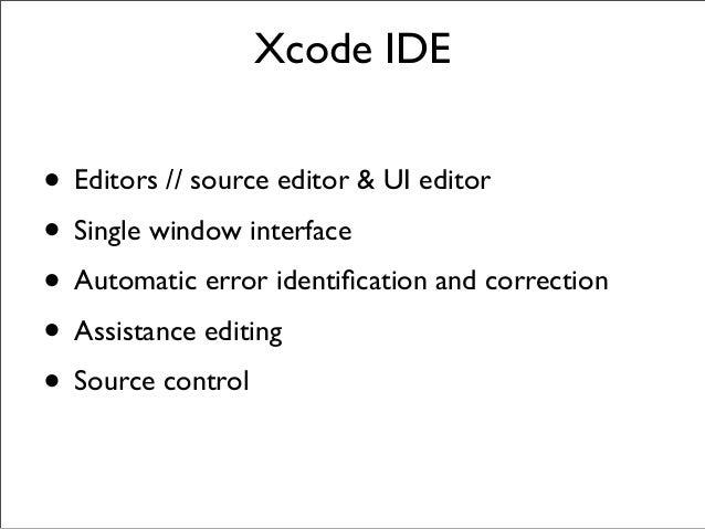 Xcode IDE  • Editors // source editor & UI editor • Single window interface • Automatic error identification and correction...