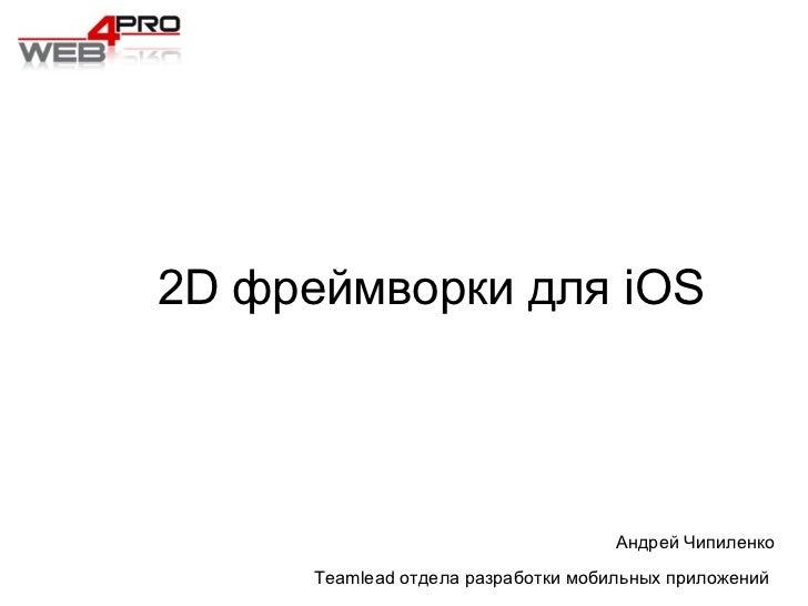 Андрей Чипиленко Teamlead отдела разработки мобильных приложений  2D фреймворки для iOS