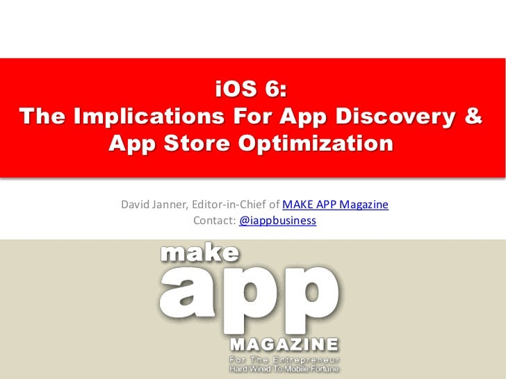 iOS 6:The Implications For App Discovery &      App Store Optimization       David Janner, Editor-in-Chief of MAKE APP Mag...