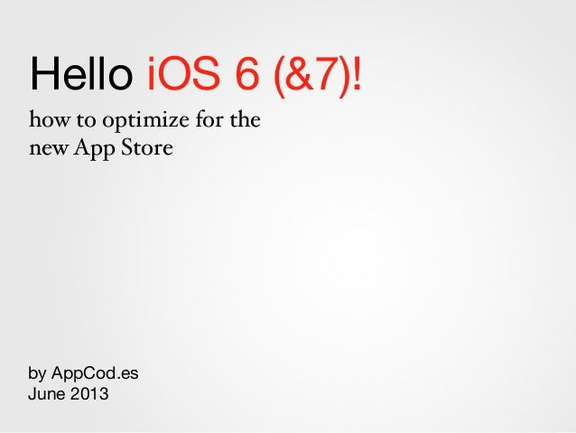 Hello iOS 6 (&7)!how to optimize for thenew App Storeby AppCod.esJune 2013