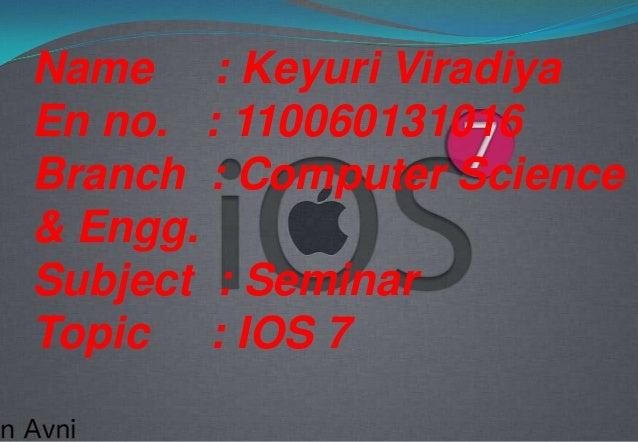 Name : Keyuri Viradiya En no. : 110060131016 Branch : Computer Science & Engg. Subject : Seminar Topic : IOS 7