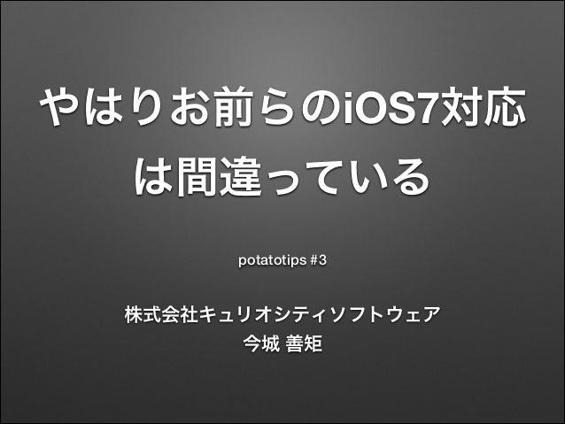 やはりお前らのiOS7対応 は間違っている potatotips #3  株式会社キュリオシティソフトウェア 今城 善矩