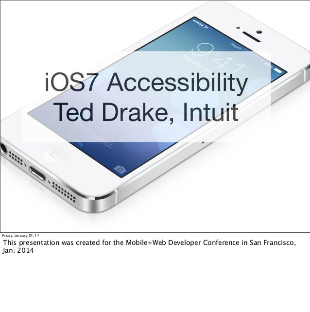iOS7 Accessibility Ted Drake, Intuit  Friday, January 24, 14  This presentation was created for the Mobile+Web Developer C...