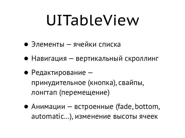 UITableView • Элементы — ячейки списка • Навигация — вертикальный скроллинг • Редактирование — принудительное(кнопка), св...