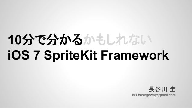 10分で分かるかもしれない iOS 7 SpriteKit Framework 長谷川 圭 kei.hasegawa@gmail.com