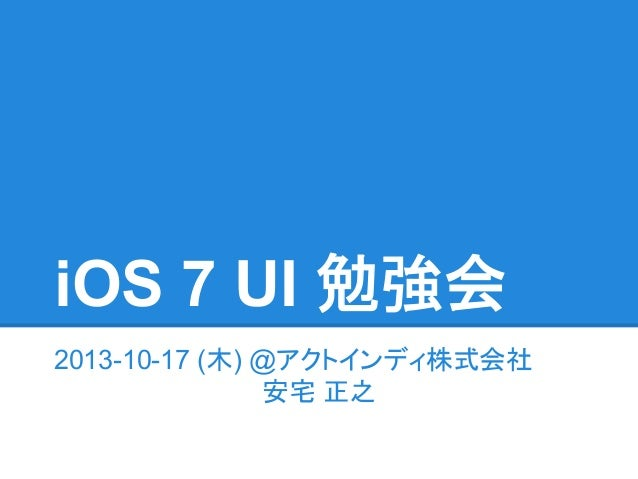 iOS 7 UI 勉強会 2013-10-17 (木) @アクトインディ株式会社 安宅 正之