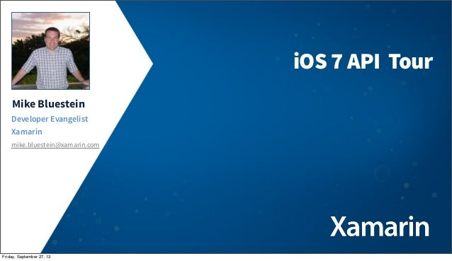 Mike Bluestein Developer Evangelist Xamarin mike.bluestein@xamarin.com iOS 7 API Tour Friday, September 27, 13