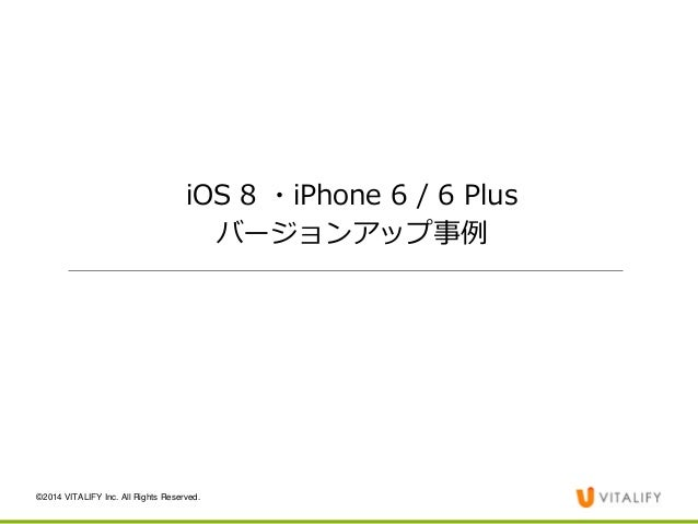 ©2014 VITALIFY Inc. All Rights Reserved.  iOS 8 ・iPhone 6 / 6 Plus  バージョンアップ事例