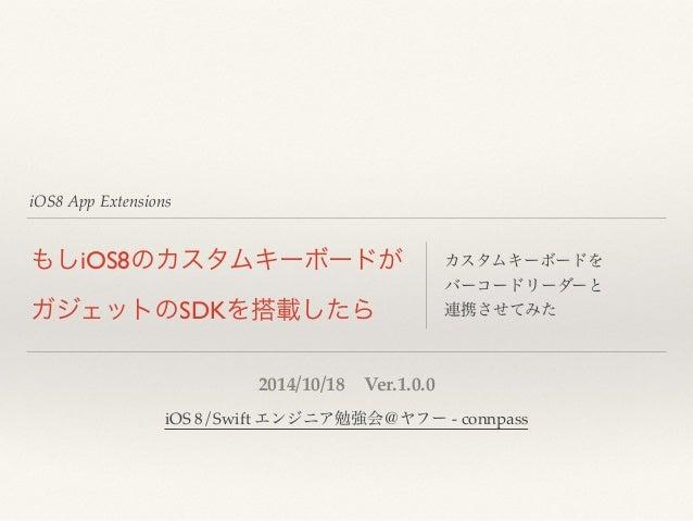 iOS8 App Extensions  もしiOS8のカスタムキーボードが  ガジェットのSDKを搭載したら  カスタムキーボードを  バーコードリーダーと  連携させてみた  2014/10/18 Ver.1.0.0  iOS 8/Swif...