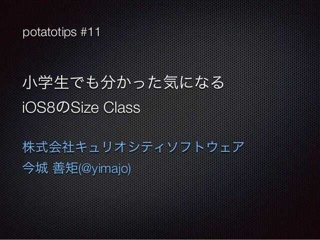 potatotips #11  小学生でも分かった気になる  iOS8のSize Class  株式会社キュリオシティソフトウェア  今城 善矩(@yimajo)