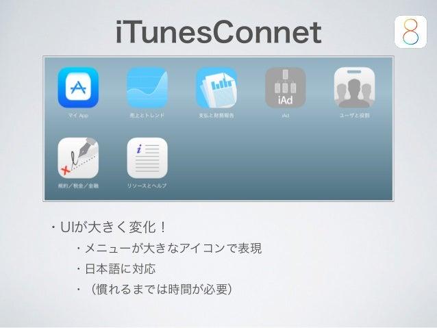iTunesConnet ・UIが大きく変化! ・メニューが大きなアイコンで表現 ・日本語に対応 ・(慣れるまでは時間が必要)