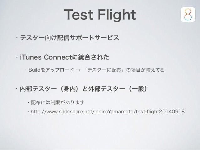 ・iTunes Connectに統合された ・内部テスター(身内)と外部テスター(一般) ・配布には制限があります ・Buildをアップロード → 「テスターに配布」の項目が増えてる Test Flight ・http://www.slides...