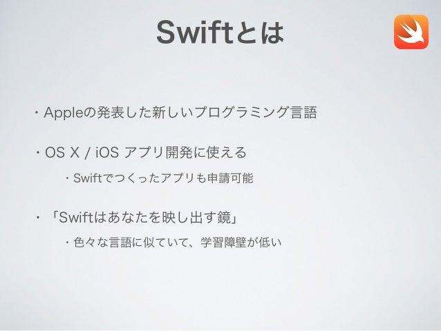 Swiftとは ・Appleの発表した新しいプログラミング言語 ・OS X / iOS アプリ開発に使える ・Swiftでつくったアプリも申請可能 ・「Swiftはあなたを映し出す鏡」 ・色々な言語に似ていて、学習障壁が低い