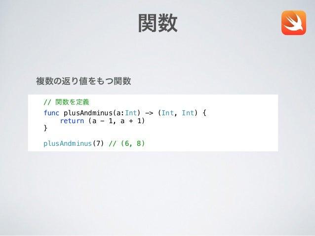 関数 // 関数を定義 func plusAndminus(a:Int) -> (Int, Int) { return (a - 1, a + 1) } ! plusAndminus(7) // (6, 8) 複数の返り値をもつ関数