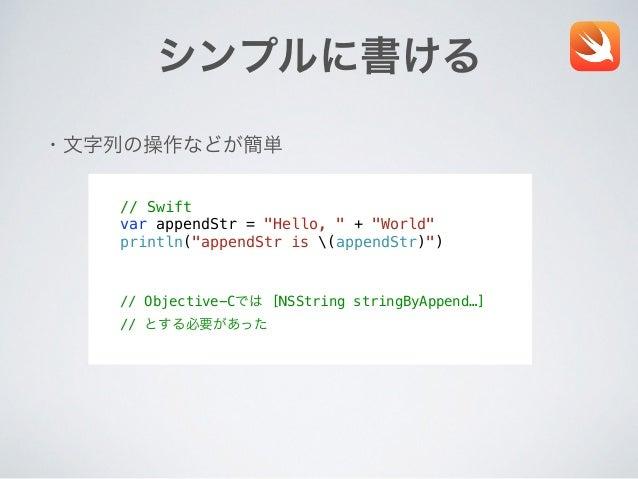 """シンプルに書ける ・文字列の操作などが簡単 // Swift var appendStr = """"Hello, """" + """"World"""" println(""""appendStr is (appendStr)"""") // Objective-Cでは [N..."""