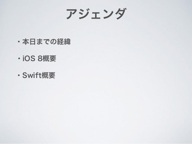 アジェンダ ・本日までの経緯 ・Swift概要 ・iOS 8概要