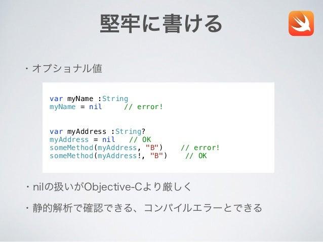 堅牢に書ける ・オプショナル値 ・nilの扱いがObjective-Cより厳しく ・静的解析で確認できる、コンパイルエラーとできる var myName :String myName = nil // error! ! ! var myAddr...