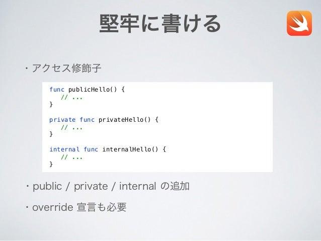 堅牢に書ける ・アクセス修飾子 ・public / private / internal の追加 ・override 宣言も必要 func publicHello() { // ... } private func privateHello()...